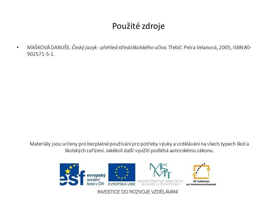 Použité zdroje MAŠKOVÁ DANUŠE. Český jazyk - přehled středoškolského učiva. Třebíč: Petra Velanová, 2005, ISBN 80-902571-5-1.