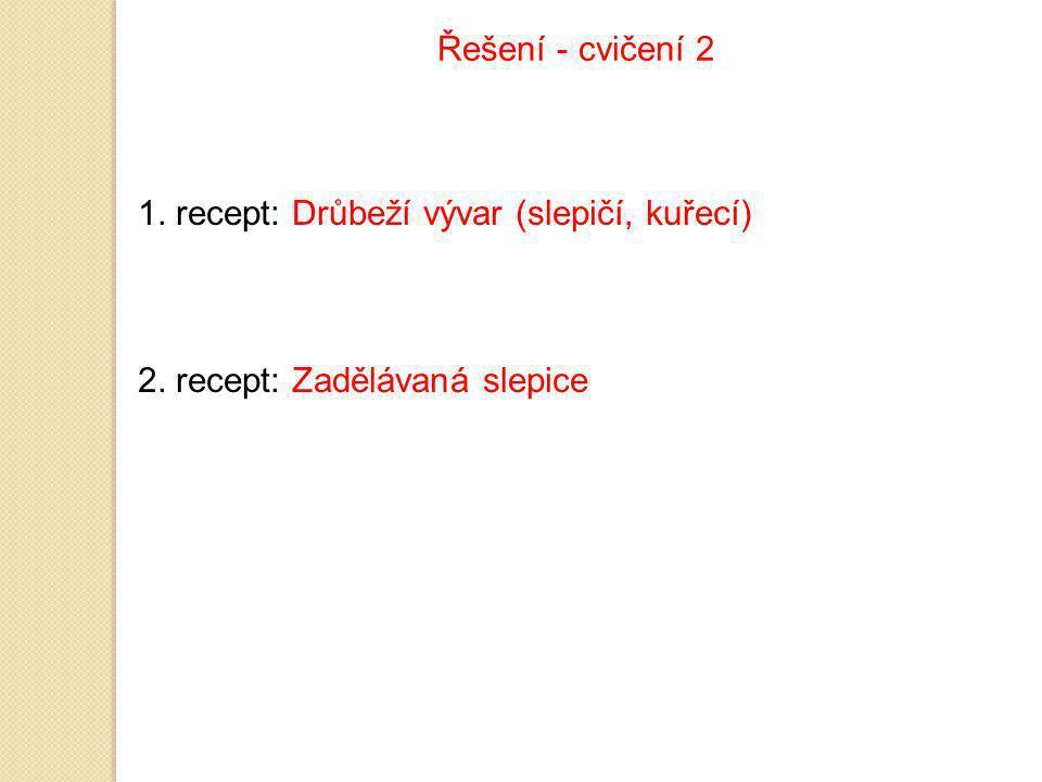 Řešení - cvičení 2 1. recept: Drůbeží vývar (slepičí, kuřecí) 2. recept: Zadělávaná slepice