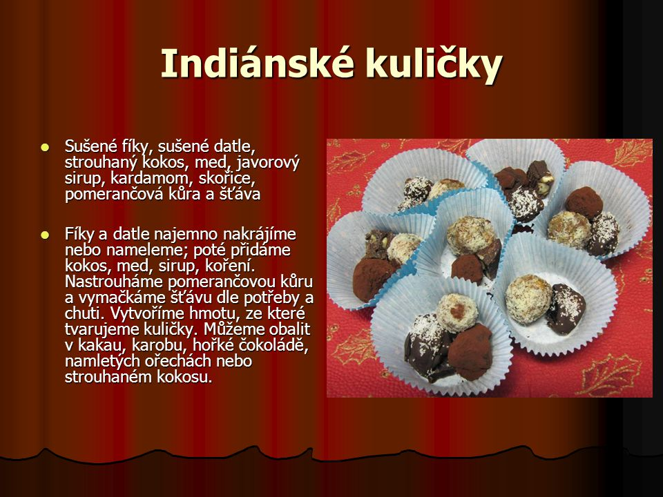 Indiánské kuličky Sušené fíky, sušené datle, strouhaný kokos, med, javorový sirup, kardamom, skořice, pomerančová kůra a šťáva.
