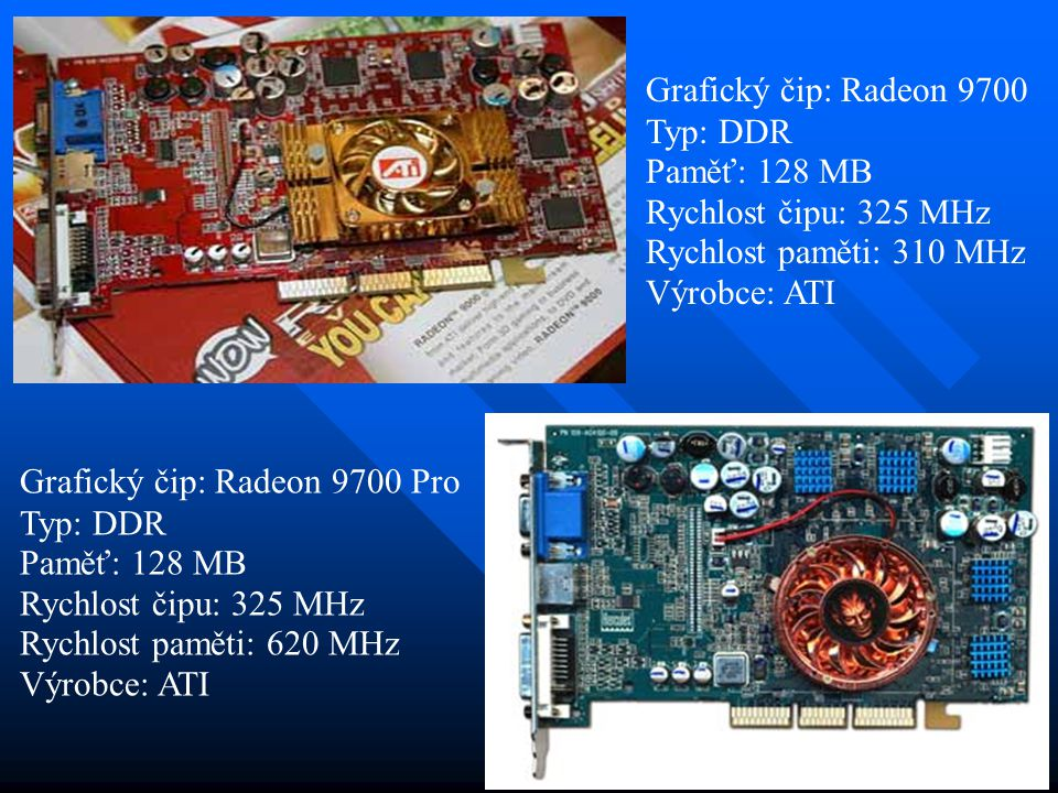 Grafický čip: Radeon 9700 Typ: DDR. Paměť: 128 MB. Rychlost čipu: 325 MHz. Rychlost paměti: 310 MHz.