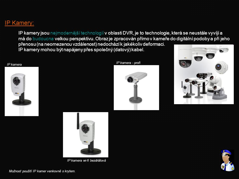 IP Kamery: IP kamery jsou nejmodernější technologií v oblasti DVR, je to technologie, která se neustále vyvíjí a.