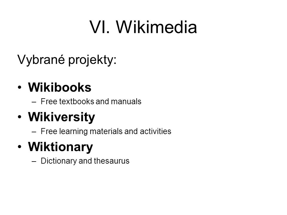 VI. Wikimedia Vybrané projekty: Wikibooks Wikiversity Wiktionary