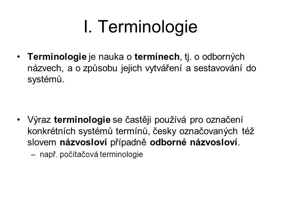 I. Terminologie Terminologie je nauka o termínech, tj. o odborných názvech, a o způsobu jejich vytváření a sestavování do systémů.