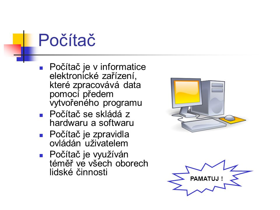 Počítač Počítač je v informatice elektronické zařízení, které zpracovává data pomocí předem vytvořeného programu.