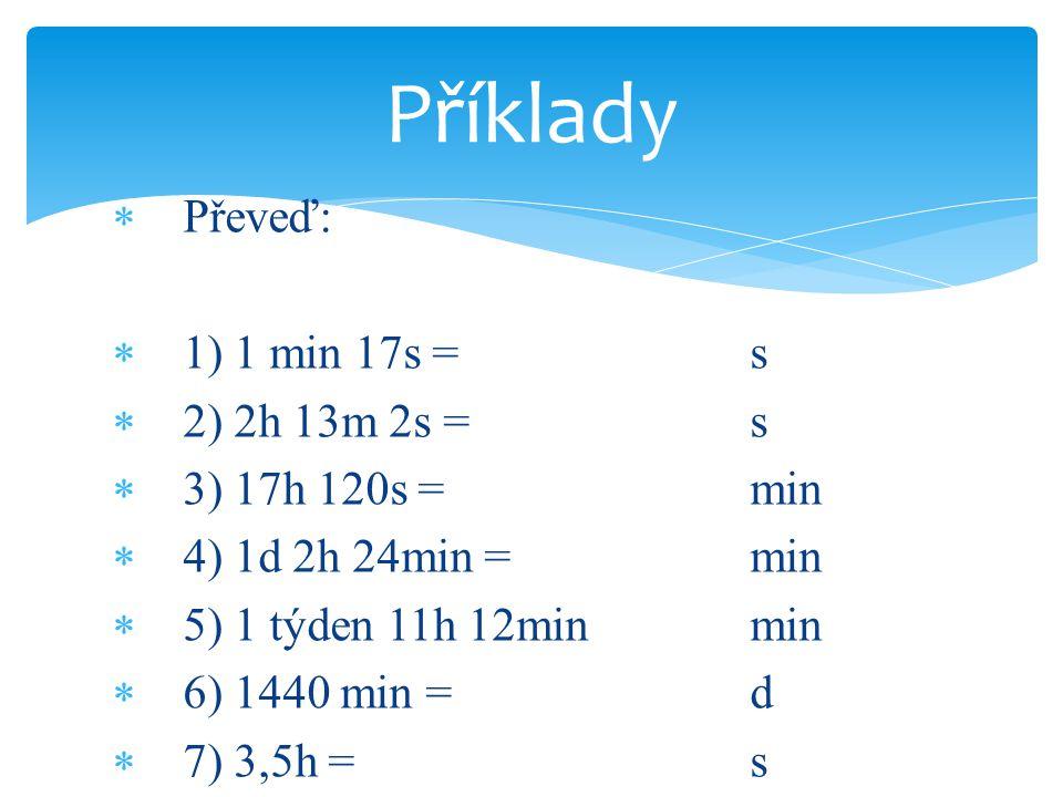 Příklady Převeď: 1) 1 min 17s = s 2) 2h 13m 2s = s 3) 17h 120s = min