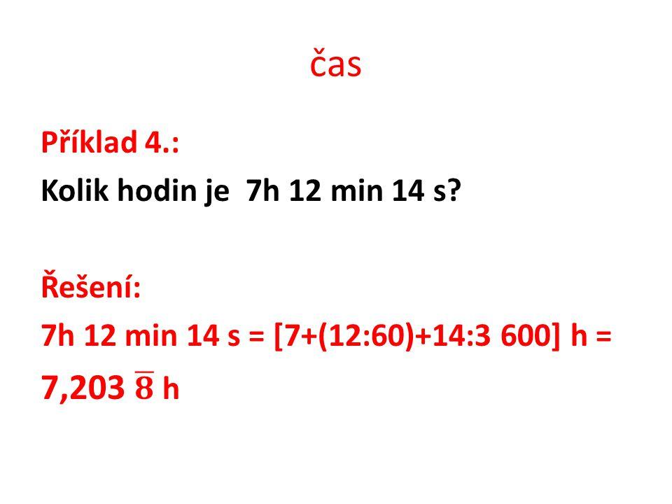 čas 7,203 𝟖 h Příklad 4.: Kolik hodin je 7h 12 min 14 s Řešení: