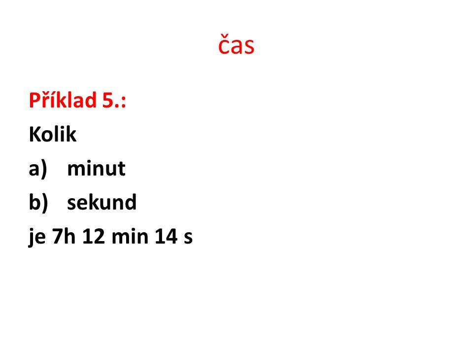 čas Příklad 5.: Kolik minut sekund je 7h 12 min 14 s