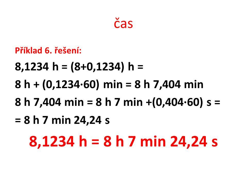 čas Příklad 6. řešení: 8,1234 h = (8+0,1234) h = 8 h + (0,1234∙60) min = 8 h 7,404 min. 8 h 7,404 min = 8 h 7 min +(0,404∙60) s =