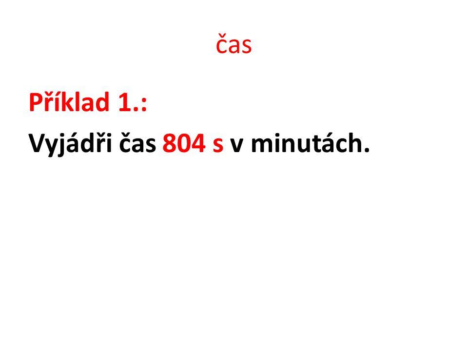 čas Příklad 1.: Vyjádři čas 804 s v minutách.