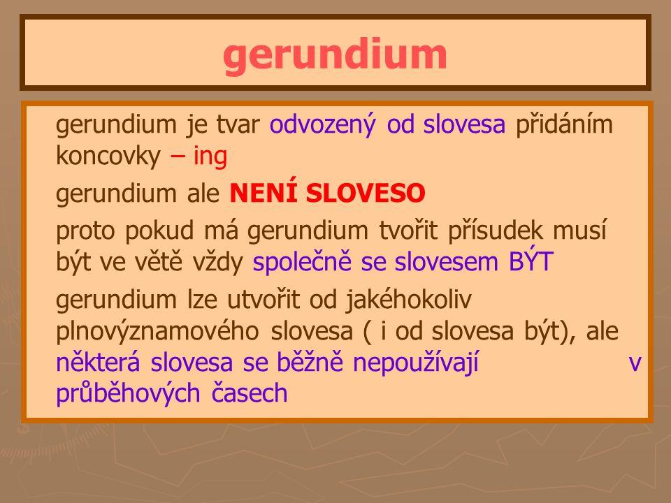 gerundium gerundium je tvar odvozený od slovesa přidáním koncovky – ing. gerundium ale NENÍ SLOVESO.