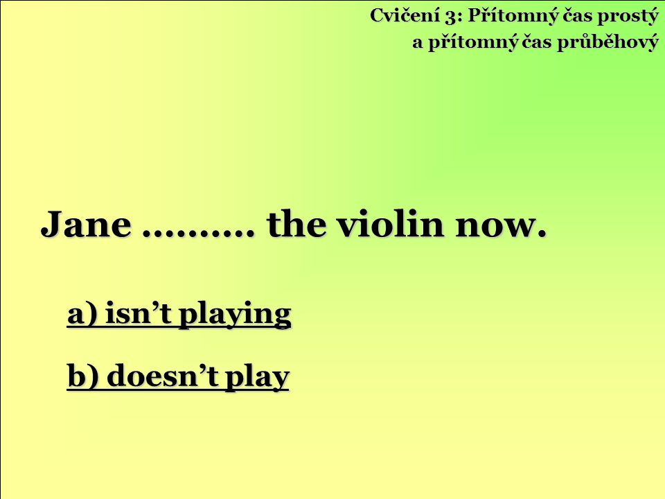 Jane ………. the violin now. a) isn't playing b) doesn't play