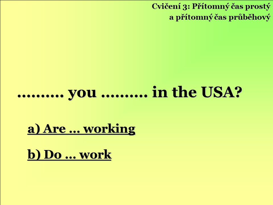 ………. you ………. in the USA a) Are … working b) Do … work