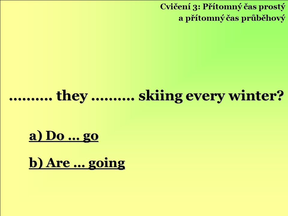 ………. they ………. skiing every winter