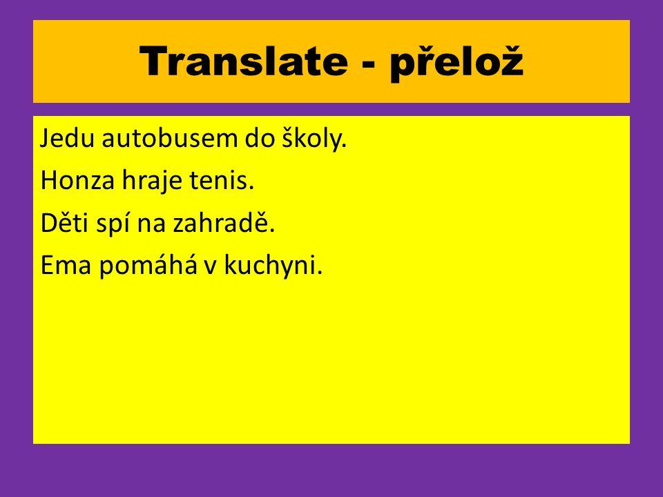 Translate - přelož Jedu autobusem do školy. Honza hraje tenis.