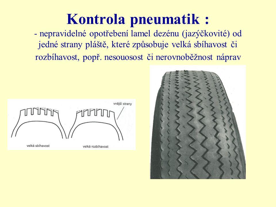 Kontrola pneumatik : - nepravidelné opotřebení lamel dezénu (jazýčkovité) od jedné strany pláště, které způsobuje velká sbíhavost či rozbíhavost, popř.