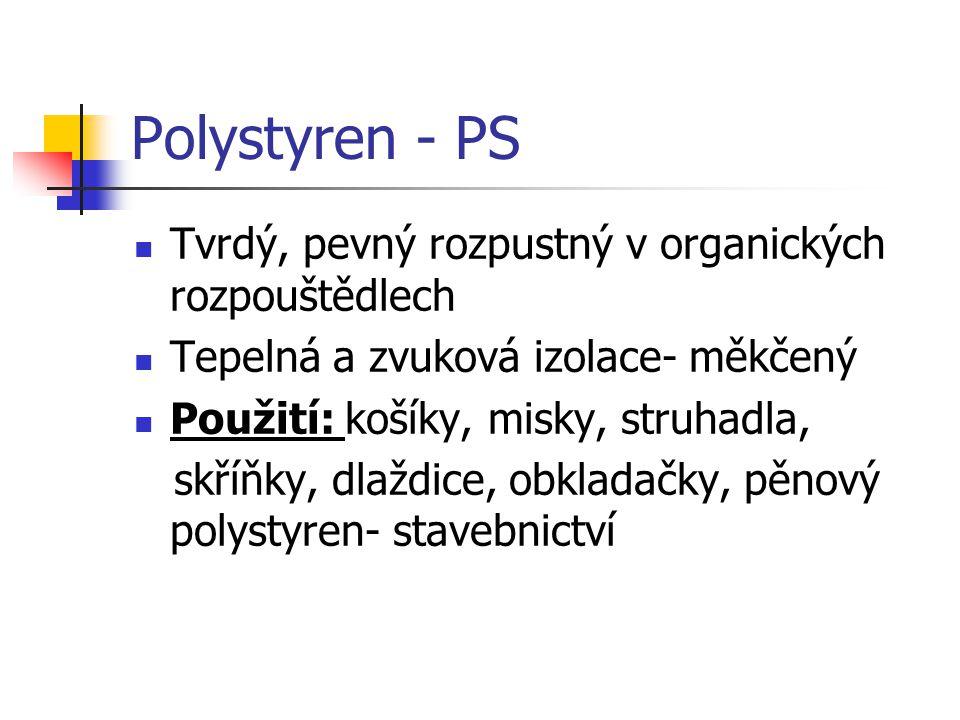 Polystyren - PS Tvrdý, pevný rozpustný v organických rozpouštědlech