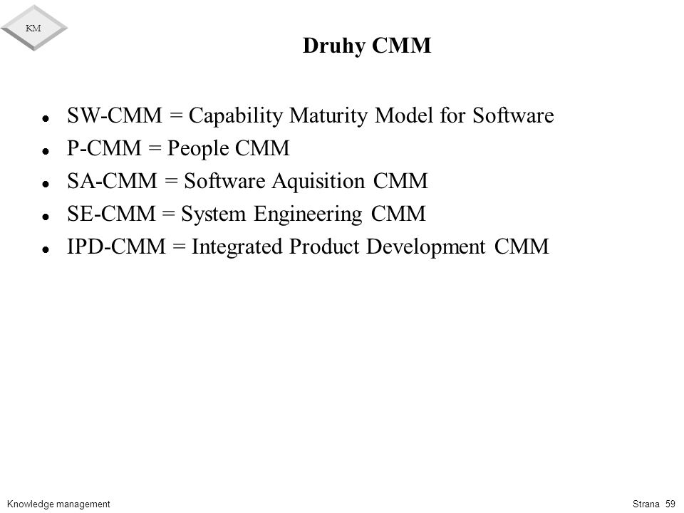 Druhy CMM SW-CMM = Capability Maturity Model for Software. P-CMM = People CMM. SA-CMM = Software Aquisition CMM.