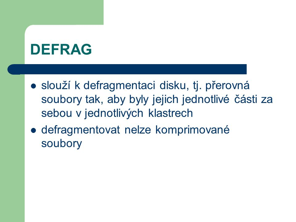 DEFRAG slouží k defragmentaci disku, tj. přerovná soubory tak, aby byly jejich jednotlivé části za sebou v jednotlivých klastrech.