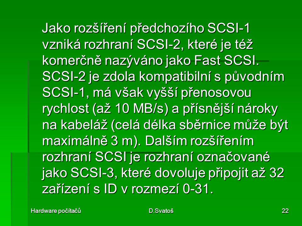 Jako rozšíření předchozího SCSI-1 vzniká rozhraní SCSI-2, které je též komerčně nazýváno jako Fast SCSI. SCSI-2 je zdola kompatibilní s původním SCSI-1, má však vyšší přenosovou rychlost (až 10 MB/s) a přísnější nároky na kabeláž (celá délka sběrnice může být maximálně 3 m). Dalším rozšířením rozhraní SCSI je rozhraní označované jako SCSI-3, které dovoluje připojit až 32 zařízení s ID v rozmezí 0-31.