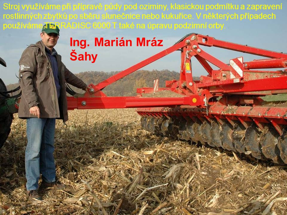 Stroj využíváme při přípravě půdy pod oziminy, klasickou podmítku a zapravení rostlinných zbytků po sběru slunečnice nebo kukuřice. V některých případech používáme TERRADISC 6000 T také na úpravu podzimní orby.