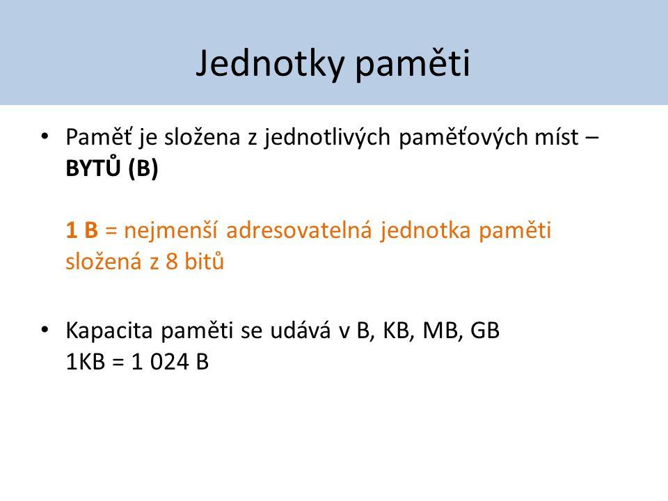 Jednotky paměti Paměť je složena z jednotlivých paměťových míst – BYTŮ (B) 1 B = nejmenší adresovatelná jednotka paměti složená z 8 bitů.
