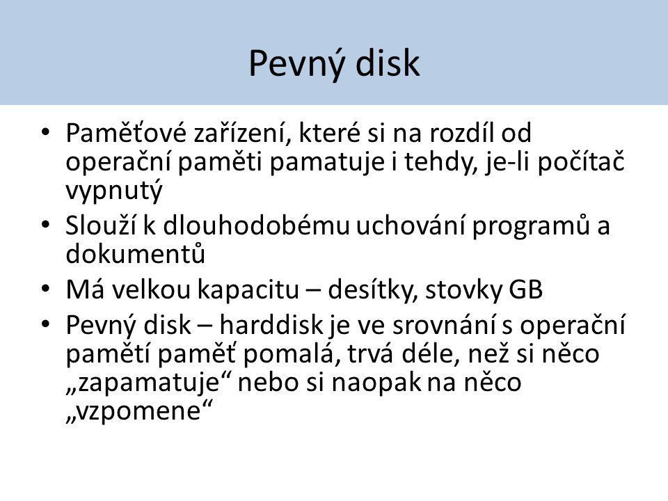 Pevný disk Paměťové zařízení, které si na rozdíl od operační paměti pamatuje i tehdy, je-li počítač vypnutý.