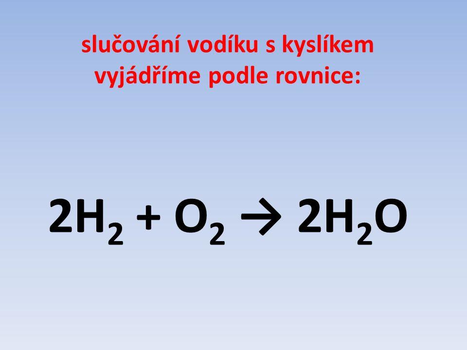 slučování vodíku s kyslíkem vyjádříme podle rovnice: