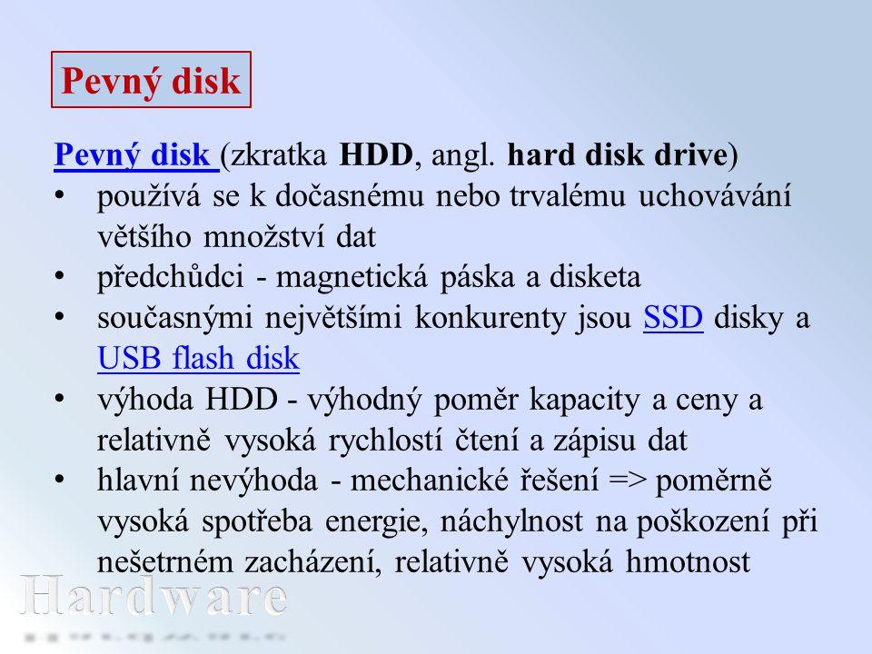 Hardware Pevný disk Pevný disk (zkratka HDD, angl. hard disk drive)