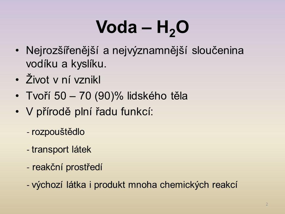 Voda – H2O Nejrozšířenější a nejvýznamnější sloučenina vodíku a kyslíku. Život v ní vznikl. Tvoří 50 – 70 (90)% lidského těla.