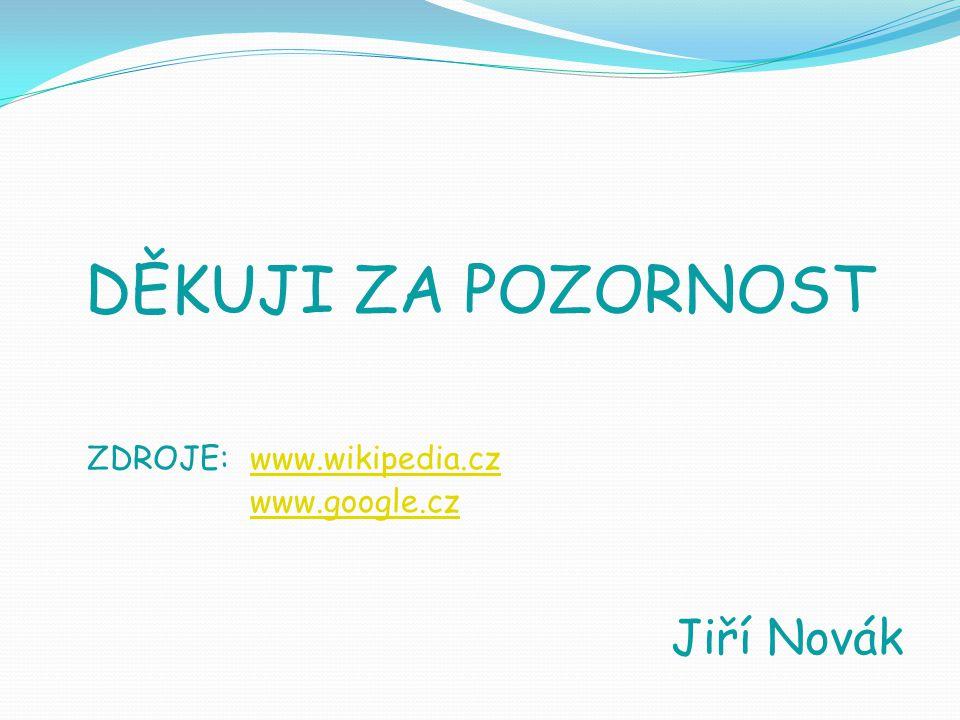 DĚKUJI ZA POZORNOST ZDROJE: www.wikipedia.cz www.google.cz Jiří Novák