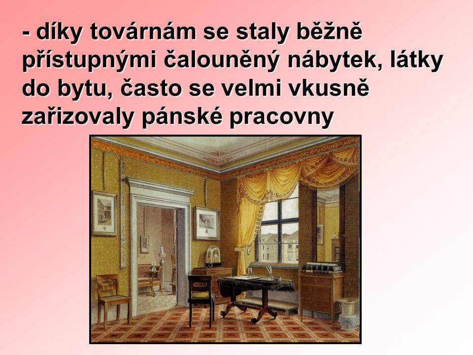 - díky továrnám se staly běžně přístupnými čalouněný nábytek, látky do bytu, často se velmi vkusně zařizovaly pánské pracovny