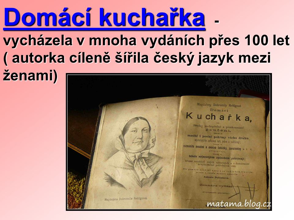 Domácí kuchařka - vycházela v mnoha vydáních přes 100 let ( autorka cíleně šířila český jazyk mezi ženami)