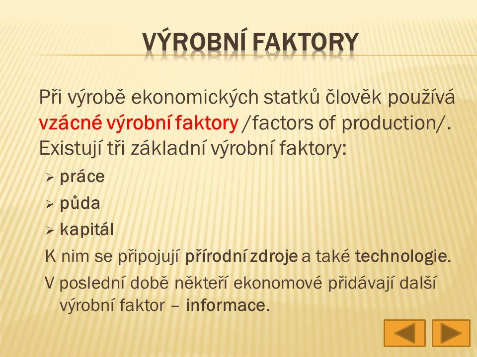 VÝROBNÍ FAKTORY Při výrobě ekonomických statků člověk používá vzácné výrobní faktory /factors of production/. Existují tři základní výrobní faktory:
