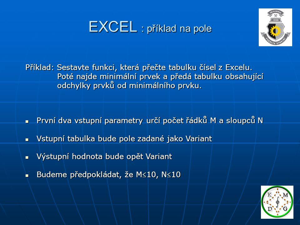 EXCEL : příklad na pole Příklad: Sestavte funkci, která přečte tabulku čísel z Excelu. Poté najde minimální prvek a předá tabulku obsahující.