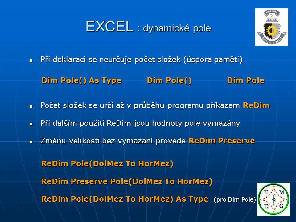 EXCEL : dynamické pole Při deklaraci se neurčuje počet složek (úspora paměti) Dim Pole() As Type Dim Pole() Dim Pole.