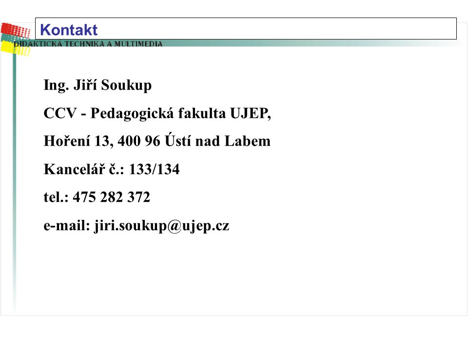 Kontakt Ing. Jiří Soukup. CCV - Pedagogická fakulta UJEP, Hoření 13, 400 96 Ústí nad Labem. Kancelář č.: 133/134.