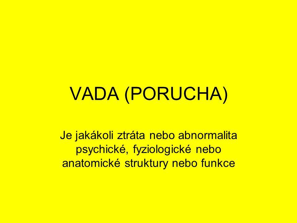 VADA (PORUCHA) Je jakákoli ztráta nebo abnormalita psychické, fyziologické nebo anatomické struktury nebo funkce.
