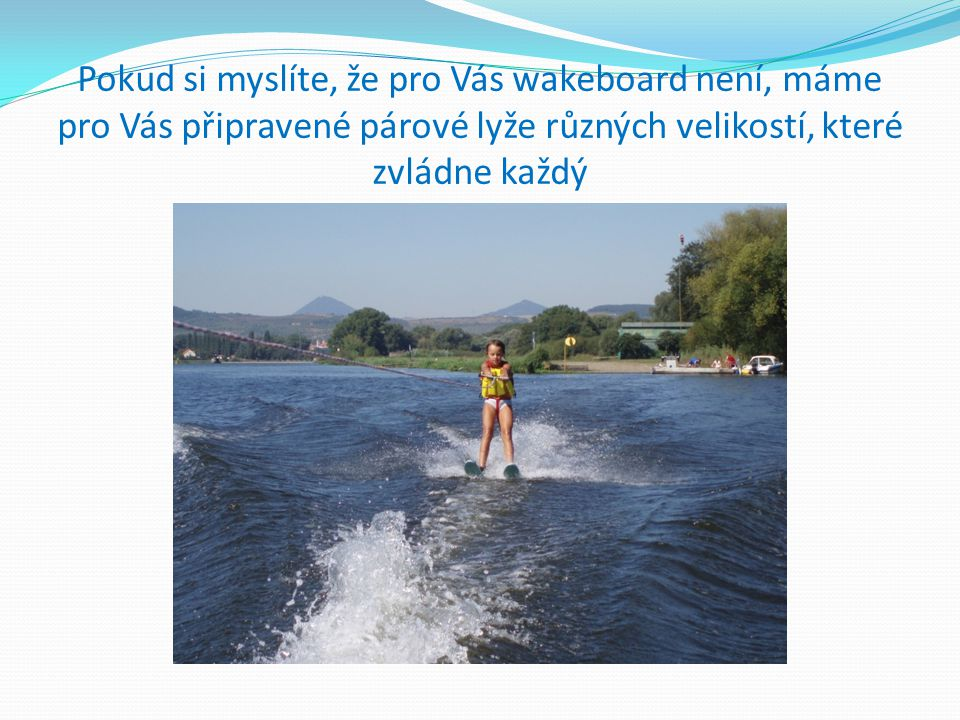 Pokud si myslíte, že pro Vás wakeboard není, máme pro Vás připravené párové lyže různých velikostí, které zvládne každý