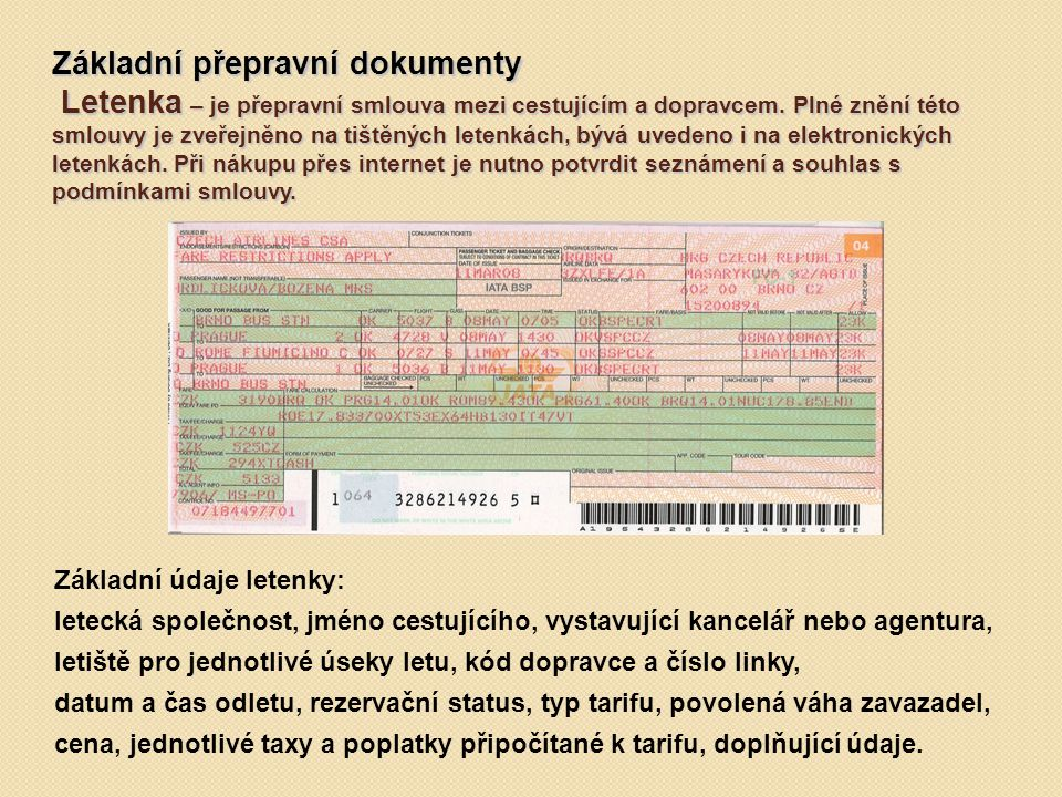 Základní přepravní dokumenty Letenka – je přepravní smlouva mezi cestujícím a dopravcem. Plné znění této smlouvy je zveřejněno na tištěných letenkách, bývá uvedeno i na elektronických letenkách. Při nákupu přes internet je nutno potvrdit seznámení a souhlas s podmínkami smlouvy.