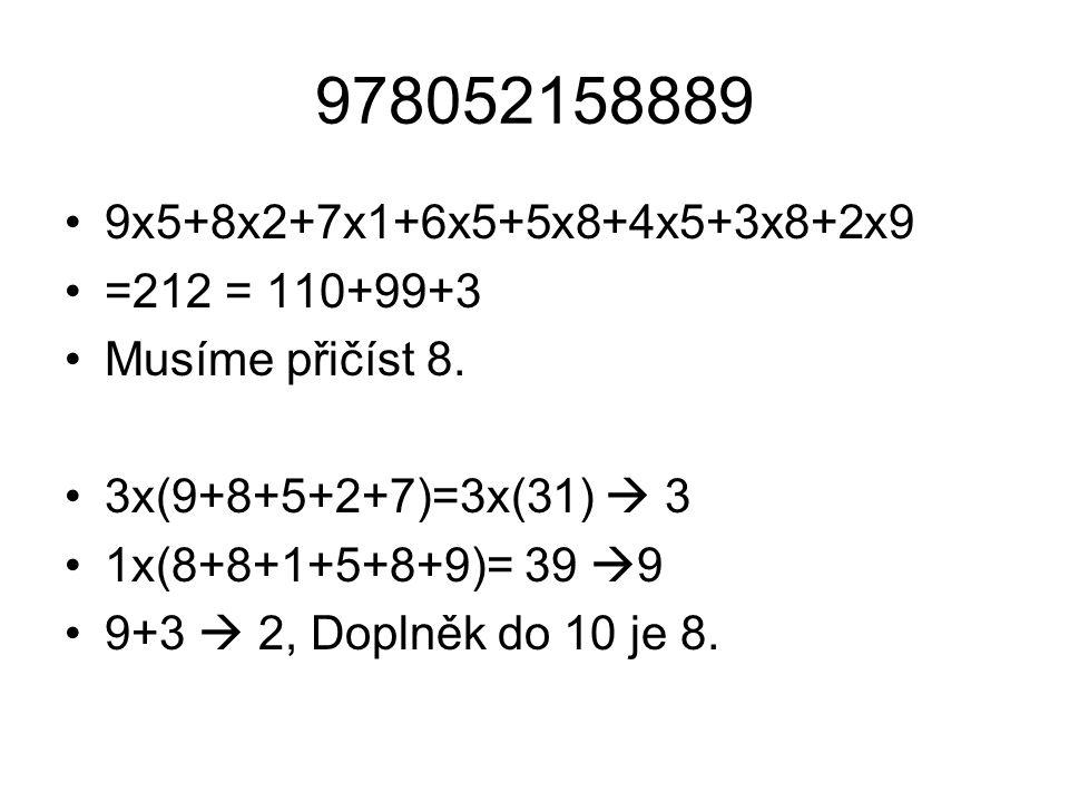 978052158889 9x5+8x2+7x1+6x5+5x8+4x5+3x8+2x9. =212 = 110+99+3. Musíme přičíst 8. 3x(9+8+5+2+7)=3x(31)  3.