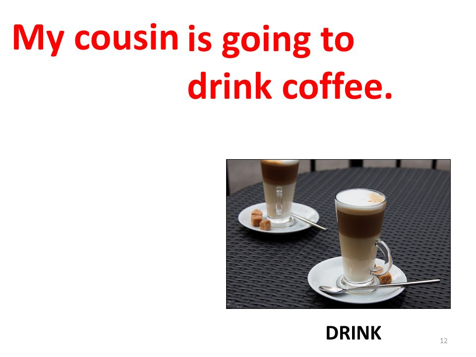 My cousin is going to drink coffee. DRINK