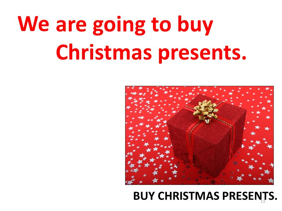 We are going to buy Christmas presents. BUY CHRISTMAS PRESENTS.