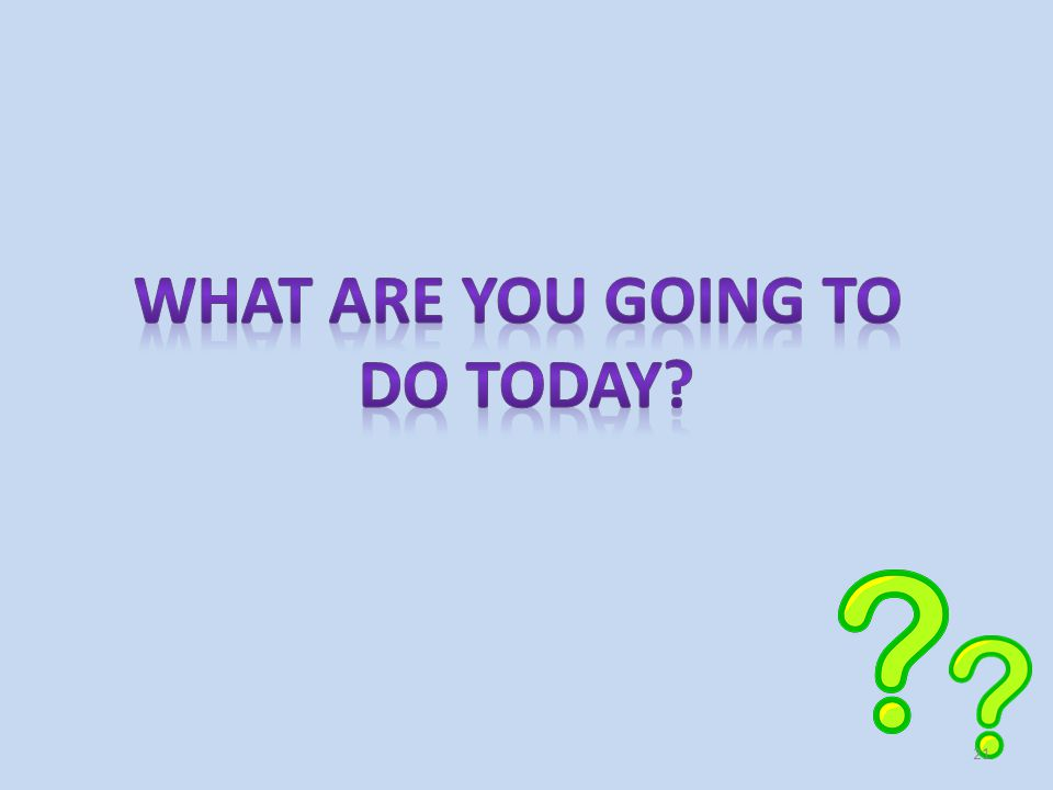 What ARE YOU GOING TO DO TODAY