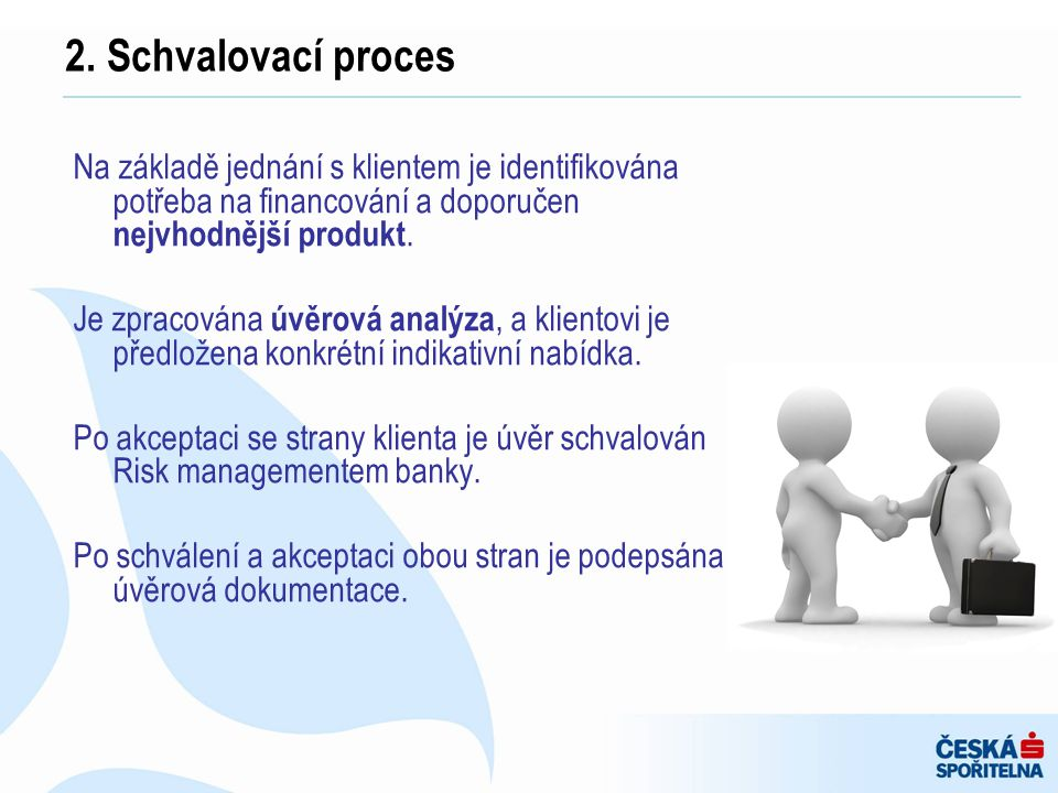 2. Schvalovací proces Na základě jednání s klientem je identifikována potřeba na financování a doporučen nejvhodnější produkt.