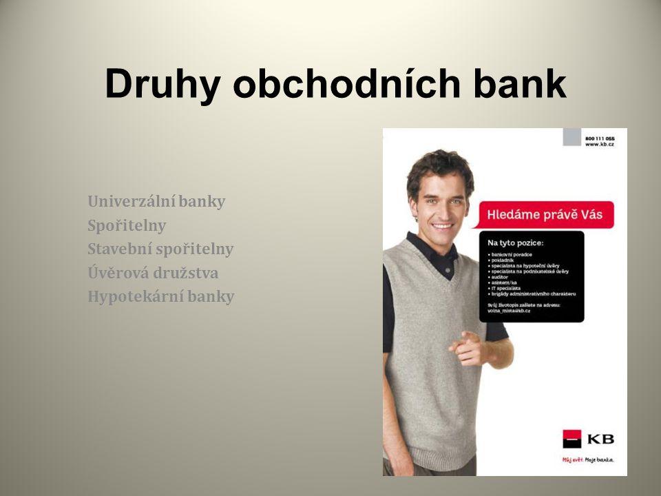 Druhy obchodních bank Univerzální banky Spořitelny Stavební spořitelny