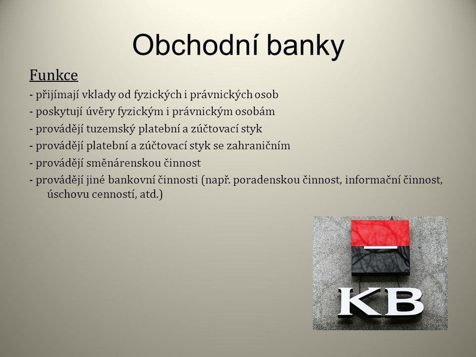 Obchodní banky Funkce. - přijímají vklady od fyzických i právnických osob. - poskytují úvěry fyzickým i právnickým osobám.