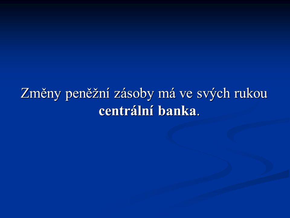 Změny peněžní zásoby má ve svých rukou centrální banka.