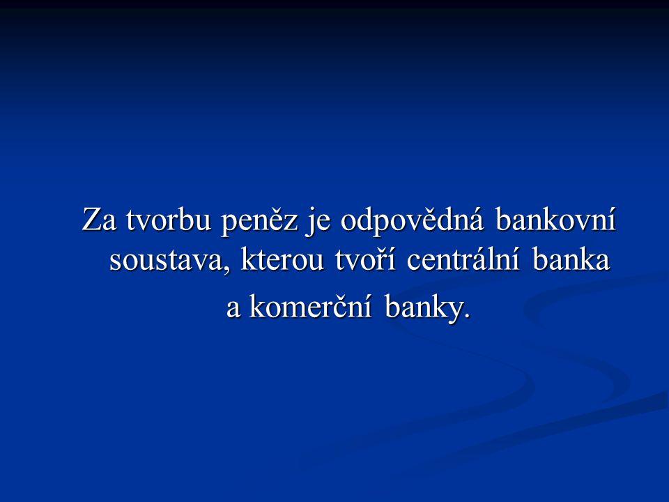 Za tvorbu peněz je odpovědná bankovní soustava, kterou tvoří centrální banka