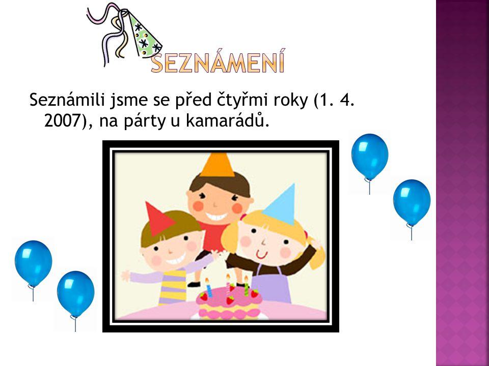 Seznámení Seznámili jsme se před čtyřmi roky (1. 4. 2007), na párty u kamarádů.