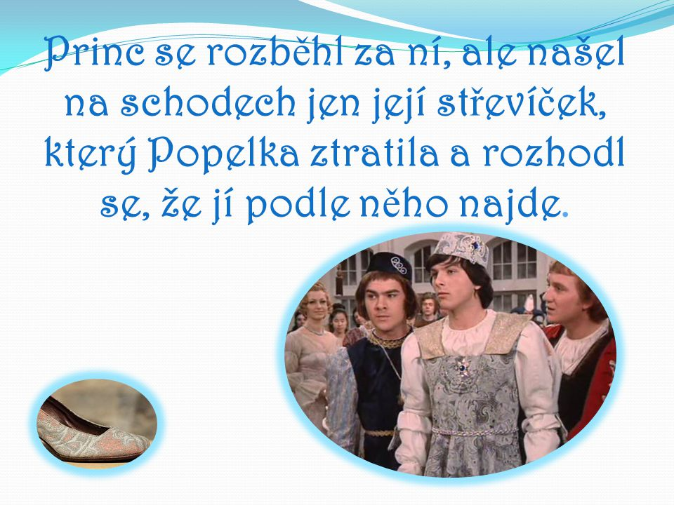 Princ se rozběhl za ní, ale našel na schodech jen její střevíček, který Popelka ztratila a rozhodl se, že jí podle něho najde.